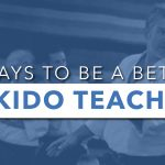 3 Ways To Be A Better Aikido Teacher (And Student!)